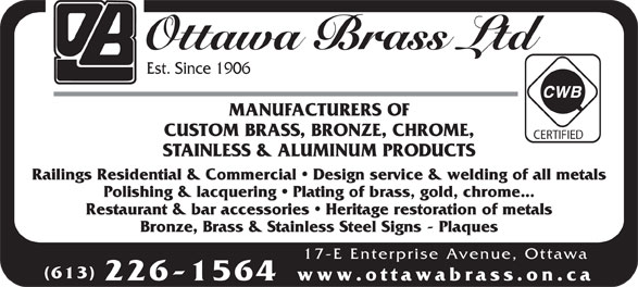 Ottawa Brass Ltd (613-226-1564) - Annonce illustrée======= - Ottawa Brass Ltd Est. Since 1906 MANUFACTURERS OF CUSTOM BRASS, BRONZE, CHROME, CERTIFIED STAINLESS & ALUMINUM PRODUCTS Railings Residential & Commercial   Design service & welding of all metals Polishing & lacquering   Plating of brass, gold, chrome... Restaurant & bar accessories   Heritage restoration of metals Bronze, Brass & Stainless Steel Signs - Plaques 17-E Enterprise Avenue, Ottawa (613) 226-1564 www.ottawabrass.on.ca Ottawa Brass Ltd Est. Since 1906 MANUFACTURERS OF CUSTOM BRASS, BRONZE, CHROME, CERTIFIED STAINLESS & ALUMINUM PRODUCTS Railings Residential & Commercial   Design service & welding of all metals Polishing & lacquering   Plating of brass, gold, chrome... Restaurant & bar accessories   Heritage restoration of metals Bronze, Brass & Stainless Steel Signs - Plaques 17-E Enterprise Avenue, Ottawa (613) 226-1564 www.ottawabrass.on.ca