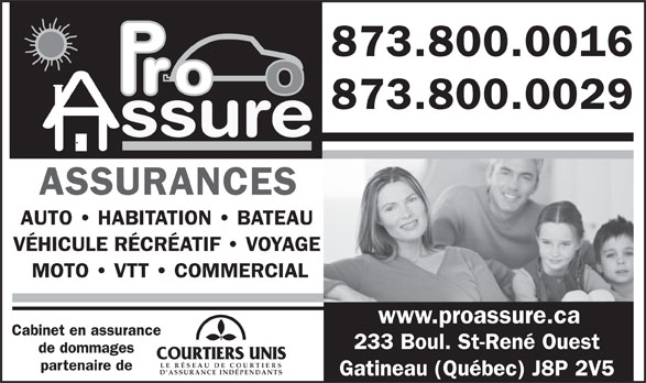 Pro Assure Inc (819-503-8200) - Annonce illustrée======= - ASSURANCES AUTO   HABITATION   BATEAU VÉHICULE RÉCRÉATIF   VOYAGE MOTO   VTT   COMMERCIAL www.proassure.ca Cabinet en assurance 233 Boul. St-René Ouest de dommages LE RÉSEAU DE COU RTIER partenaire de 873.800.0016 873.800.0029 ssure D ASSURANCE INDÉPENDANTS Gatineau (Québec) J8P 2V5