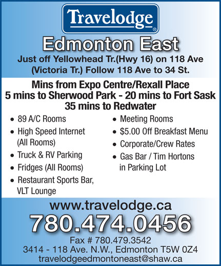 Travelodge (780-474-0456) - Display Ad - Edmonton East Just off Yellowhead Tr.(Hwy 16) on 118 Ave (Victoria Tr.) Follow 118 Ave to 34 St. Mins from Expo Centre/Rexall Place 5 mins to Sherwood Park - 20 mins to Fort Sask 35 mins to Redwater · Meeting Rooms · 89 A/C Rooms · $5.00 Off Breakfast Menu · High Speed Internet (All Rooms) · Corporate/Crew Rates · Truck & RV Parking · Gas Bar / Tim Hortons in Parking Lot · · Restaurant Sports Bar, VLT Lounge www.travelodge.ca 780.474.0456 Fax # 780.479.3542 3414 - 118 Ave. N.W., Edmonton T5W 0Z4 Fridges (All Rooms)