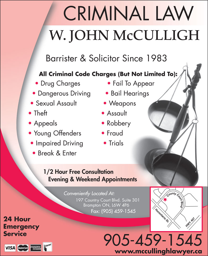 John McCulligh (905-459-1545) - Annonce illustrée======= - CRIMINAL LAW W. JOHN McCULLIGH Barrister & Solicitor Since 1983 All Criminal Code Charges (But Not Limited To): Drug Charges Fail To Appear Dangerous Driving Bail Hearings Sexual Assault Weapons Theft Assault Appeals Robbery Young Offenders Fraud Impaired Driving Trials Break & Enter 1/2 Hour Free Consultation Evening & Weekend Appointments Conveniently Located At: County Court Blvd Hurontario St.HWY 407 197 Country Court Blvd. Suite 301 Brampton ON, L6W 4P6 Fax: (905) 459-1545 24 Hour Emergency Service 905-459-1545 www.mccullinghlawyer.ca