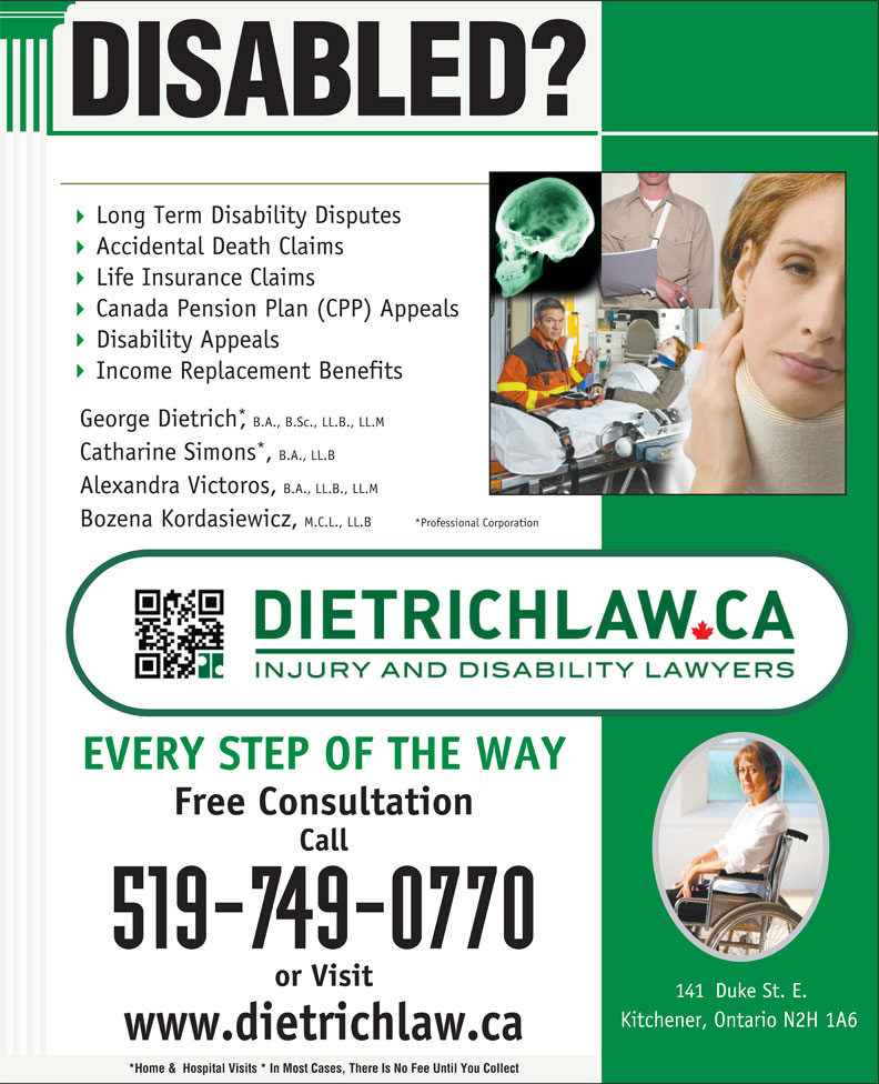 Dietrich Personal Injury and Disability Lawyers (519-749-0770) - Annonce illustrée======= - DISABLED? DISABLED? George Dietrich,B.A., B.Sc., LL.B., LL.M Catharine Simons,B.A., LL.B Alexandra Victoros, B.A., LL.B., LL.M Bozena Kordasiewicz, M.C.L., LL.B *Professional Corporation EVERY STEP OF THE WAY Free Consultation Call 519-749-0770 or Visit 141  Duke St. E. Kitchener, Ontario N2H 1A6 www.dietrichlaw.ca *Home &  Hospital Visits * In Most Cases, There Is No Fee Until You Collect Long Term Disability Disputes Accidental Death Claims Life Insurance Claims Canada Pension Plan (CPP) Appeals Disability Appeals Income Replacement Benefits George Dietrich,B.A., B.Sc., LL.B., LL.M Catharine Simons,B.A., LL.B Alexandra Victoros, B.A., LL.B., LL.M Bozena Kordasiewicz, M.C.L., LL.B *Professional Corporation EVERY STEP OF THE WAY Free Consultation Call 519-749-0770 or Visit 141  Duke St. E. Kitchener, Ontario N2H 1A6 www.dietrichlaw.ca *Home &  Hospital Visits * In Most Cases, There Is No Fee Until You Collect Long Term Disability Disputes Accidental Death Claims Life Insurance Claims Canada Pension Plan (CPP) Appeals Disability Appeals Income Replacement Benefits
