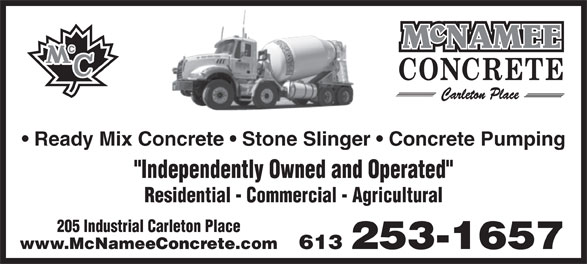 "McNamee Concrete (613-253-1657) - Display Ad - Ready Mix Concrete   Stone Slinger   Concrete Pumping ""Independently Owned and Operated"" Residential - Commercial - Agricultural 205 Industrial Carleton Place 613 253-1657www.McNameeConcrete.com Ready Mix Concrete   Stone Slinger   Concrete Pumping ""Independently Owned and Operated"" Residential - Commercial - Agricultural 205 Industrial Carleton Place 613 253-1657www.McNameeConcrete.com"