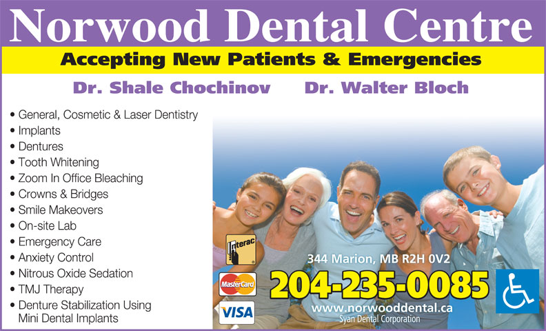 Chochinov Shale Dr (204-235-0085) - Annonce illustrée======= - Norwood Dental Centre Accepting New Patients & Emergencies Dr. Shale Chochinov  Dr. Walter Bloch General, Cosmetic & Laser Dentistry Implants Dentures Tooth Whitening Zoom In Office Bleaching Crowns & Bridges Smile Makeovers On-site Lab Emergency Care Anxiety Control 344 Marion, MB R2H 0V2 Nitrous Oxide Sedation TMJ Therapy 204-235-0085 Denture Stabilization Using www.norwooddental.ca Syan Dental CorporationSyan Dental Corporation Mini Dental Implants