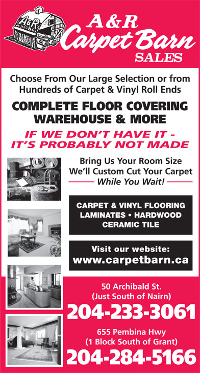 A & R Carpet Barn Sales (204-233-3061) - Annonce illustrée======= - CARPET & VINYL FLOORING LAMINATES   HARDWOOD CERAMIC TILE Visit our website: www.carpetbarn.ca 50 Archibald St. (Just South of Nairn) 204-233-3061 655 Pembina Hwy (1 Block South of Grant) 204-284-5166 While You Wait! Choose From Our Large Selection or from Hundreds of Carpet & Vinyl Roll Ends COMPLETE FLOOR COVERING WAREHOUSE & MORE IF WE DON T HAVE IT - IT S PROBABLY NOT MADE Bring Us Your Room Size We ll Custom Cut Your Carpet