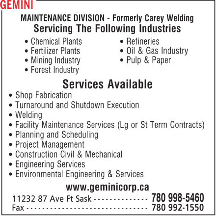 Gemini Corp (780-998-5460) - Annonce illustrée======= - MAINTENANCE DIVISION - Formerly Carey Welding Servicing The Following Industries • Refineries • Chemical Plants • Oil & Gas Industry • Fertilizer Plants • Pulp & Paper • Mining Industry • Forest Industry Services Available • Shop Fabrication • Turnaround and Shutdown Execution • Welding • Facility Maintenance Services (Lg or St Term Contracts) • Planning and Scheduling • Project Management • Construction Civil & Mechanical • Engineering Services • Environmental Engineering & Services www.geminicorp.ca 780 998-5460 780 992-1550