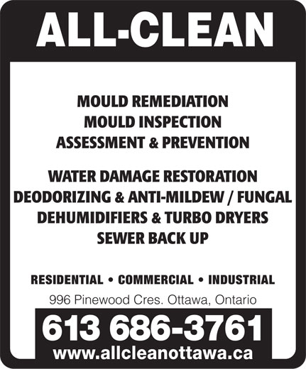 All Clean (613-596-9793) - Annonce illustrée======= - MOULD REMEDIATION MOULD INSPECTION ASSESSMENT & PREVENTION WATER DAMAGE RESTORATION DEODORIZING & ANTI-MILDEW / FUNGAL DEHUMIDIFIERS & TURBO DRYERS SEWER BACK UP RESIDENTIAL   COMMERCIAL   INDUSTRIAL 996 Pinewood Cres. Ottawa, Ontario 613 686-3761 www.allcleanottawa.ca MOULD REMEDIATION MOULD INSPECTION ASSESSMENT & PREVENTION WATER DAMAGE RESTORATION DEODORIZING & ANTI-MILDEW / FUNGAL DEHUMIDIFIERS & TURBO DRYERS SEWER BACK UP RESIDENTIAL   COMMERCIAL   INDUSTRIAL 996 Pinewood Cres. Ottawa, Ontario 613 686-3761 www.allcleanottawa.ca
