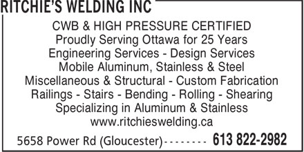 Ritchie's Welding Inc (613-822-2982) - Annonce illustrée======= - CWB & HIGH PRESSURE CERTIFIED Proudly Serving Ottawa for 25 Years Engineering Services - Design Services Mobile Aluminum, Stainless & Steel Miscellaneous & Structural - Custom Fabrication Railings - Stairs - Bending - Rolling - Shearing Specializing in Aluminum & Stainless www.ritchieswelding.ca CWB & HIGH PRESSURE CERTIFIED Proudly Serving Ottawa for 25 Years Engineering Services - Design Services Mobile Aluminum, Stainless & Steel Miscellaneous & Structural - Custom Fabrication Railings - Stairs - Bending - Rolling - Shearing Specializing in Aluminum & Stainless www.ritchieswelding.ca