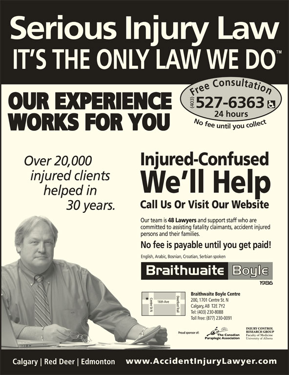Braithwaite Boyle Accident Injury Law (403-527-6363) - Display Ad - Free Consultation24 h (403) ours No fee untilyou collect527-6363Nofeeuntilyoucollect527-6363 Over 20,000 injured clients helped in 30 years. English, Arabic, Bosnian, Croatian, Serbian spoken Braithwaite Boyle Centre 200, 1701 Centre St. N Calgary, AB  T2E 7Y2 Tel: (403) 230-8088 Toll Free: (877) 230-0091 Proud sponsor of: