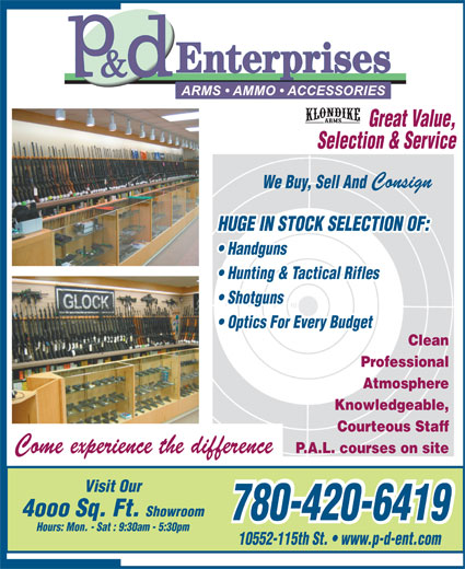 P & D Enterprises (780-420-6419) - Display Ad - Great Value, Selection & Service Consign We Buy, Sell And HUGE IN STOCK SELECTION OF: Handguns Hunting & Tactical Rifles Shotguns Optics For Every Budget Clean Professional Atmosphere Knowledgeable, Courteous Staff Come experience the difference P.A.L. courses on site Visit Our 4ooo Sq. Ft. Showroom 780-420-6419 780-420-6419 Hours: Mon. - Sat : 9:30am - 5:30pm 10552-115th St.   www.p-d-ent.com