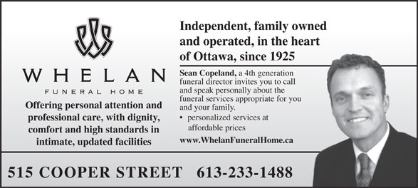 Whelan Funeral Home (613-233-1488) - Display Ad - Independent, family owned and operated, in the heart of Ottawa, since 1925 Sean Copeland, a 4th generation funeral director invites you to call and speak personally about the funeral services appropriate for you Offering personal attention and and your family. personalized services at professional care, with dignity, affordable prices comfort and high standards in www.WhelanFuneralHome.ca intimate, updated facilities 515 COOPER STREET   613-233-1488  Independent, family owned and operated, in the heart of Ottawa, since 1925 Sean Copeland, a 4th generation funeral director invites you to call and speak personally about the funeral services appropriate for you Offering personal attention and and your family. personalized services at professional care, with dignity, affordable prices comfort and high standards in www.WhelanFuneralHome.ca intimate, updated facilities 515 COOPER STREET   613-233-1488  Independent, family owned and operated, in the heart of Ottawa, since 1925 Sean Copeland, a 4th generation funeral director invites you to call and speak personally about the funeral services appropriate for you Offering personal attention and and your family. personalized services at professional care, with dignity, affordable prices comfort and high standards in www.WhelanFuneralHome.ca intimate, updated facilities 515 COOPER STREET   613-233-1488