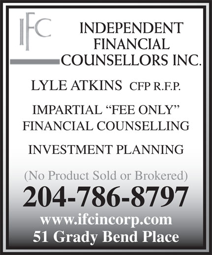 Independent Financial Counsellors Inc (204-786-8797) - Annonce illustrée======= - 51 Grady Bend Place INDEPENDENT FINANCIAL COUNSELLORS INC. LYLE ATKINS CFP R.F.P. IMPARTIAL  FEE ONLY FINANCIAL COUNSELLING INVESTMENT PLANNING (No Product Sold or Brokered) 204-786-8797 www.ifcincorp.com