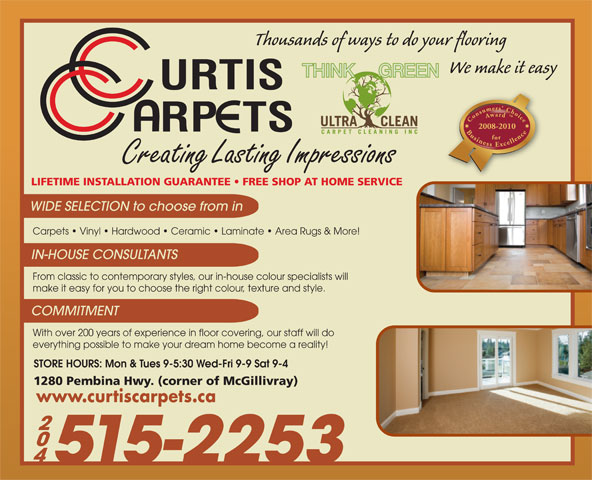 Curtis Carpets Ltd (204-452-8100) - Annonce illustrée======= - Thousands of ways to do your flooring Consumers  Choice Award  Business Excellencefor2008-2010 Creating Lasting Impressions LIFETIME INSTALLATION GUARANTEE   FREE SHOP AT HOME SERVICE WIDE SELECTION to choose from in Carpets   Vinyl   Hardwood   Ceramic   Laminate   Area Rugs & More! IN-HOUSE CONSULTANTS From classic to contemporary styles, our in-house colour specialists will make it easy for you to choose the right colour, texture and style. COMMITMENT With over 200 years of experience in floor covering, our staff will do everything possible to make your dream home become a reality! STORE HOURS: Mon & Tues 9-5:30 Wed-Fri 9-9 Sat 9-4 1280 Pembina Hwy. (corner of McGillivray) www.curtiscarpets.ca 515-2253 We make it easy