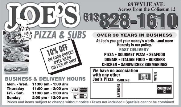 Joe's Pizza & Subs (613-828-1610) - Annonce illustrée======= - 68 WYLIE AVE. Across from the Coliseum 12 613 613 828-1610 828-1610 OVER 30 YEARS IN BUSINESS PIZZA & SUBS At Joe s you get your money s worth...and more Honesty is our policy. FAST DELIVERY PIZZA   GOURMET PIZZA   SEAFOOD 10% OFF DONAIR   ITALIAN FOOD   BURGERS ON FOOD ORDERS OVER $8.00 CHICKEN   SANDWICHES SUBMARINES ON PICK UP ONLY We have no association with any other BUSINESS & DELIVERY HOURS WYLIE Joe s Pizza ING Mon. - Wed. 11:00 am - 1:00 am COLISEUM Thursday 11:00 am - 2:00 am 12 Fri. - Sat. 11:00 am - 2:00 am BAYSHORECARL Sunday 2:00 pm - 12:00 am Prices and items subject to change without notice   Taxes not included   Specials cannot be combined