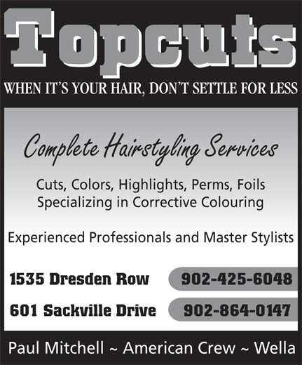 Topcuts Salons (902-425-6048) - Display Ad - Complete Hairstyling Services Cuts, Colors, Highlights, Perms, Foils Specializing in Corrective Colouring Experienced Professionals and Master Stylists 1535 Dresden Row       902-425-6048 601 Sackville Drive      902-864-0147 Paul Mitchell ~ American Crew ~ Wella