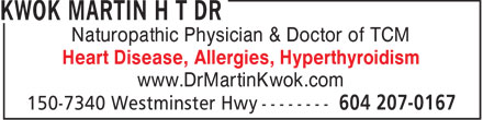 Kwok Martin H T Dr (604-207-0167) - Display Ad - Naturopathic Physician & Doctor of TCM Heart Disease, Allergies, Hyperthyroidism www.DrMartinKwok.com  Naturopathic Physician & Doctor of TCM Heart Disease, Allergies, Hyperthyroidism www.DrMartinKwok.com