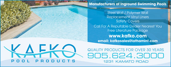 Kafko Manufacturing Ltd (905-624-3000) - Display Ad - Manufacturers of Inground Swimming Pools Steel Wall / Polymer Wall Replacement Vinyl Liners Safety Covers Call For A Reputable Dealer Nearest You Free Literature Package www.kafko.com email: kafkosales@lathamint.com QUALITY PRODUCTS FOR OVER 30 YEARS 905.624.3000 1231 KAMATO ROAD