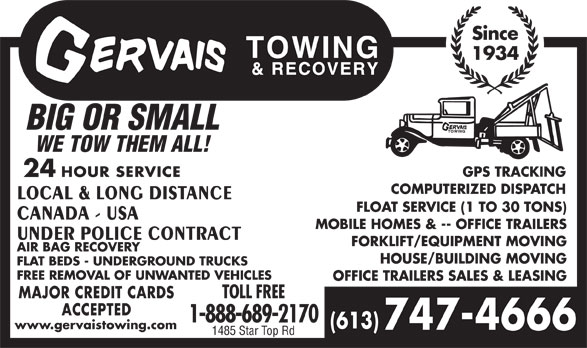 Gervais Towing & Recovery (613-747-4666) - Annonce illustrée======= - Since 1934 BIG OR SMALL WE TOW THEM ALL! GPS TRACKING 24 HOUR SERVICE COMPUTERIZED DISPATCH LOCAL & LONG DISTANCE FLOAT SERVICE (1 TO 30 TONS) CANADA - USA MOBILE HOMES & -- OFFICE TRAILERS UNDER POLICE CONTRACT FORKLIFT/EQUIPMENT MOVING AIR BAG RECOVERY HOUSE/BUILDING MOVING FLAT BEDS - UNDERGROUND TRUCKS FREE REMOVAL OF UNWANTED VEHICLES OFFICE TRAILERS SALES & LEASING MAJOR CREDIT CARDS TOLL FREE ACCEPTED 1-888-689-2170 (613) www.gervaistowing.com 747-4666 1485 Star Top Rd GPS TRACKING 24 HOUR SERVICE COMPUTERIZED DISPATCH LOCAL & LONG DISTANCE FLOAT SERVICE (1 TO 30 TONS) CANADA - USA MOBILE HOMES & -- OFFICE TRAILERS UNDER POLICE CONTRACT FORKLIFT/EQUIPMENT MOVING AIR BAG RECOVERY HOUSE/BUILDING MOVING FLAT BEDS - UNDERGROUND TRUCKS FREE REMOVAL OF UNWANTED VEHICLES OFFICE TRAILERS SALES & LEASING MAJOR CREDIT CARDS TOLL FREE ACCEPTED 1-888-689-2170 (613) www.gervaistowing.com 747-4666 1485 Star Top Rd Since 1934 BIG OR SMALL WE TOW THEM ALL!