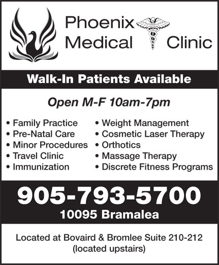 Phoenix Medical Clinic (905-793-5700) - Annonce illustrée======= - Phoenix Medical      Clinic Walk-In Patients Available Open M-F 10am-7pm Family Practice Weight Management Pre-Natal Care Cosmetic Laser Therapy Minor Procedures  Orthotics Travel Clinic Massage Therapy Immunization Discrete Fitness Programs 905-793-5700 10095 Bramalea Located at Bovaird & Bromlee Suite 210-212 (located upstairs)