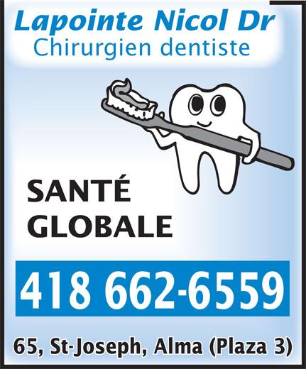 Lapointe Nicol Dr (418-662-6559) - Annonce illustrée======= - Lapointe Nicol Dr Chirurgien dentiste SANTÉ GLOBALE 418 662-6559 65, St-Joseph, Alma (Plaza 3)