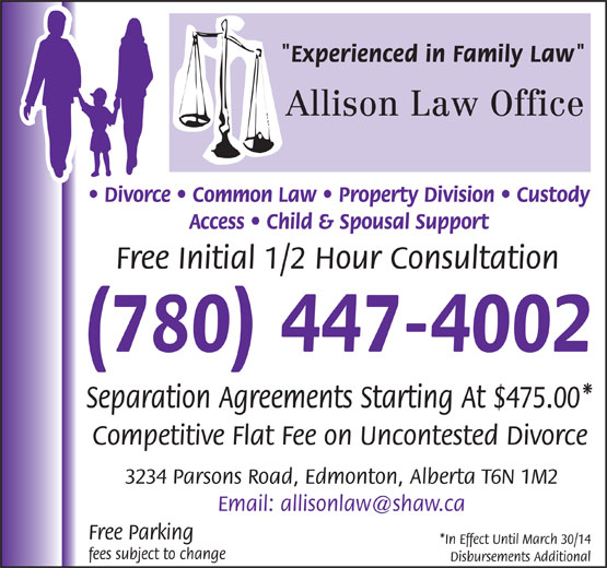 "Allison Law Office (780-447-4002) - Annonce illustrée======= - ""Experienced in Family Law"" Allison Law Office Divorce   Common Law   Property Division   Custody Access   Child & Spousal Support Free Initial 1/2 Hour Consultation (780) 447-4002 Separation Agreements Starting At $475.00* Competitive Flat Fee on Uncontested Divorce 3234 Parsons Road, Edmonton, Alberta T6N 1M2 Free Parking *In Effect Until March 30/14 fees subject to change Disbursements Additional"