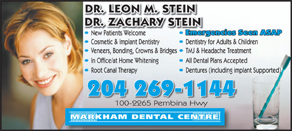 Markham Dental Centre (204-269-1144) - Annonce illustrée======= - DR. LEON M. STEIN DR. ZACHARY STEIN Emergencies Seen ASAPEmer New Patients WelcomeNew Patientselcome Cosmetic & Implant Dentistry Dentistry for Adults & Children Veneers, Bonding, Crowns & Bridges TMJ & Headache Treatment In Office/at Home Whitening All Dental Plans Accepted Dentures (including implant Supported)Root Canal Therapy 204 269-1144 100-2265 Pembina Hwy100-2265 Pembina Hwy MARKHAM DENTAL CENTRE