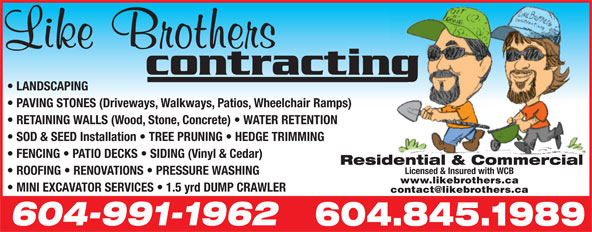 Like Brothers Contracting (604-845-1989) - Annonce illustrée======= - PAVING STONES (Driveways, Walkways, Patios, Wheelchair Ramps) RETAINING WALLS (Wood, Stone, Concrete)   WATER RETENTION SOD & SEED Installation   TREE PRUNING   HEDGE TRIMMING FENCING   PATIO DECKS   SIDING (Vinyl & Cedar) Residential & Commercial Licensed & Insured with WCB ROOFING   RENOVATIONS   PRESSURE WASHING www.likebrothers.ca MINI EXCAVATOR SERVICES   1.5 yrd DUMP CRAWLER 604-991-1962 604.845.1989 LANDSCAPING