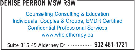 Denise Perron MSW RSW (902-461-1721) - Display Ad - Confidential Professional Services www.wholetherapy.ca Counselling Consulting & Education Individuals, Couples & Groups, EMDR Certified www.wholetherapy.ca Counselling Consulting & Education Individuals, Couples & Groups, EMDR Certified Confidential Professional Services