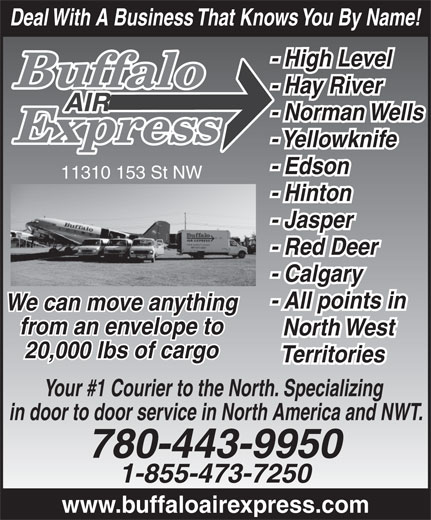 Buffalo Air Express (780-455-9283) - Annonce illustrée======= - North West 20,000 lbs of cargo Territories Your #1 Courier to the North. Specializing in door to door service in North America and NWT. 780-443-9950 1-855-473-7250 www.buffaloairexpress.com Deal With A Business That Knows You By Name! - High Level - Hay River - Norman Wells - Yellowknife - Edson 11310 153 St NW - Hinton - Jasper - Red Deer - Calgary - All points in We can move anything from an envelope to Deal With A Business That Knows You By Name! - High Level - Hay River - Norman Wells - Yellowknife - Edson 11310 153 St NW - Hinton - Jasper - Red Deer - Calgary - All points in We can move anything from an envelope to North West 20,000 lbs of cargo Territories Your #1 Courier to the North. Specializing in door to door service in North America and NWT. 780-443-9950 1-855-473-7250 www.buffaloairexpress.com