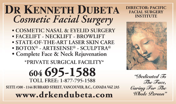 Dubeta Kenneth R Dr (604-689-1585) - Annonce illustrée======= - Cosmetic Facial Surgery INSTITUTE COSMETIC NASAL & EYELID SURGERY FACELIFT - NECKLIFT - BROWLIFT STATE-OF-THE-ART LASER SKIN CARE BOTOX - ARTESENSE - SCULPTRA Complete Face & Neck Rejuvenation *PRIVATE SURGICAL FACILITY* 604 695-1588 Dedicated To TOLL FREE: 1-877-795-1588 The Face, SUITE #300 - 1144 BURRARD STREET, VANCOUVER, B.C., CANADA V6Z 2A5 Caring For The Whole Person www.drkendubeta.com DIRECTOR: PACIFIC FACIAL SURGERY DR KENNETH DUBETA INSTITUTE Cosmetic Facial Surgery COSMETIC NASAL & EYELID SURGERY FACELIFT - NECKLIFT - BROWLIFT STATE-OF-THE-ART LASER SKIN CARE BOTOX - ARTESENSE - SCULPTRA Complete Face & Neck Rejuvenation *PRIVATE SURGICAL FACILITY* Dedicated To 604 695-1588 TOLL FREE: 1-877-795-1588 The Face, SUITE #300 - 1144 BURRARD STREET, VANCOUVER, B.C., CANADA V6Z 2A5 Caring For The Whole Person www.drkendubeta.com DIRECTOR: PACIFIC FACIAL SURGERY DR KENNETH DUBETA