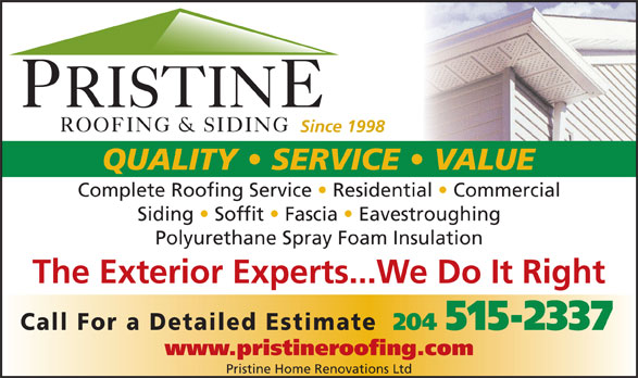 Pristine Roofing & Siding (204-237-7663) - Display Ad - Since 1998Since 1998 QUALITY   SERVICE   VALUE Complete Roofing Service   Residential   Commerciallete Roofing Service Residential Commercial Siding   Soffit   Fascia   EavestroughingSiding Soffit Fascia Eavestroughing Polyurethane Spray Foam InsulationPolyurethane Spray Foam Insulation The Exterior Experts...We Do It Right Call For a Detailed Estimate Detailed Estimate 204 515-2337204 515-2337 www.pristineroofing.comwww.pristineroofing.com Pristine Home Renovations Ltd