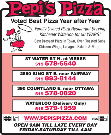Pepi's Pizza (519-578-6640) - Display Ad - 87 WATER ST N. at WEBER 519 578-6640 2880 KING ST E. near FAIRWAY 519 893-8144 390 COURTLAND E. near OTTAWA 519 578-0820 WATERLOO (Delivery Only) 519 579-1959 WWW.PEPISPIZZA.COM OPEN 9AM TILL LATE EVERY DAY FRIDAY-SATURDAY TILL 4AM Voted Best Pizza Year after Year Family Owned Pizza Restaurant Serving Kitchener Waterloo for 50 YEARS! Best Dressed Pizza in Town, Oven Toasted Subs Chicken Wings, Lasagna, Salads & More!