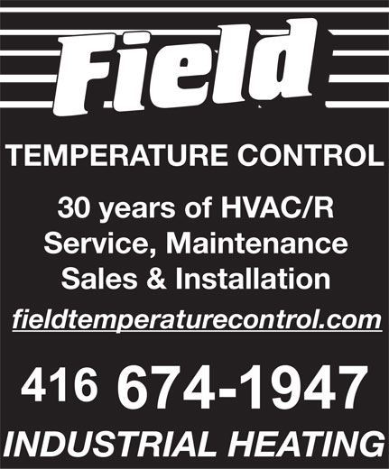 Field Temperature Control Ltd (416-674-1947) - Display Ad - TEMPERATURE CONTROL 30 years of HVAC/R Service, Maintenance Sales & Installation fieldtemperaturecontrol.com INDUSTRIAL HEATING  TEMPERATURE CONTROL 30 years of HVAC/R Service, Maintenance Sales & Installation fieldtemperaturecontrol.com INDUSTRIAL HEATING  TEMPERATURE CONTROL 30 years of HVAC/R Service, Maintenance Sales & Installation fieldtemperaturecontrol.com INDUSTRIAL HEATING  TEMPERATURE CONTROL 30 years of HVAC/R Service, Maintenance Sales & Installation fieldtemperaturecontrol.com INDUSTRIAL HEATING  TEMPERATURE CONTROL 30 years of HVAC/R Service, Maintenance Sales & Installation fieldtemperaturecontrol.com INDUSTRIAL HEATING  TEMPERATURE CONTROL 30 years of HVAC/R Service, Maintenance Sales & Installation fieldtemperaturecontrol.com INDUSTRIAL HEATING