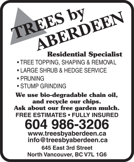 Aberdeen Tree Service (604-986-3206) - Annonce illustrée======= - Residential Specialist TREE TOPPING, SHAPING & REMOVAL LARGE SHRUB & HEDGE SERVICE PRUNING STUMP GRINDING We use bio-degradable chain oil, and recycle our chips. Ask about our free garden mulch. FREE ESTIMATES   FULLY INSURED 645 East 3rd Street North Vancouver, BC V7L 1G6 Residential Specialist TREE TOPPING, SHAPING & REMOVAL LARGE SHRUB & HEDGE SERVICE PRUNING STUMP GRINDING We use bio-degradable chain oil, and recycle our chips. Ask about our free garden mulch. FREE ESTIMATES   FULLY INSURED 604 986-3206 www.treesbyaberdeen.ca 645 East 3rd Street North Vancouver, BC V7L 1G6 604 986-3206 www.treesbyaberdeen.ca