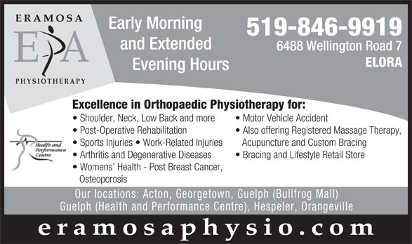 Eramosa Physiotherapy Associates (519-846-9919) - Annonce illustrée======= - Early Morning 519-846-9919 and Extended 6488 Wellington Road 7 ELORA Evening Hours Excellence in Orthopaedic Physiotherapy for: Motor Vehicle Accident  Shoulder, Neck, Low Back and more Also offering Registered Massage Therapy,  Post-Operative Rehabilitation Acupuncture and Custom Bracing  Sports Injuries   Work-Related Injuries Bracing and Lifestyle Retail Store  Arthritis and Degenerative Diseases Womens  Health - Post Breast Cancer, Osteoporosis Our locations: Acton, Georgetown, Guelph (Bullfrog Mall) Guelph (Health and Performance Centre), Hespeler, Orangeville