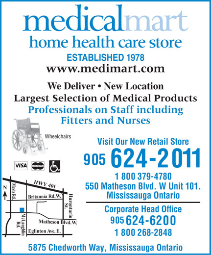Medical Mart (905-624-2011) - Display Ad - home health care store ESTABLISHED 1978 www.medimart.com We Deliver   New Location Largest Selection of Medical Products Professionals on Staff includingProfes Fitters and Nurses Wheelchairs Visit Our New Retail Store 905 624-2011 1 800 379-4780 M HWY 401 Br a vis Rd. N 550 Matheson Blvd. W Unit 101. . W . d R ia n an t i Mississauga Ontario r ontario St. Corporate Head Office Mc Laug Rd Matheson Blvd. W.Hu 905 624-6200 . h l i Eglinton Ave. E. n 1 800 268-2848 5875 Chedworth Way, Mississauga Ontario  home health care store ESTABLISHED 1978 www.medimart.com We Deliver   New Location Largest Selection of Medical Products Professionals on Staff includingProfes Fitters and Nurses Wheelchairs Visit Our New Retail Store 905 624-2011 1 800 379-4780 M HWY 401 Br a vis Rd. N 550 Matheson Blvd. W Unit 101. . W . d R ia n an t i Mississauga Ontario r ontario St. Corporate Head Office Mc Laug Rd Matheson Blvd. W.Hu 905 624-6200 . h l i Eglinton Ave. E. n 1 800 268-2848 5875 Chedworth Way, Mississauga Ontario  home health care store ESTABLISHED 1978 www.medimart.com We Deliver   New Location Largest Selection of Medical Products Professionals on Staff includingProfes Fitters and Nurses Wheelchairs Visit Our New Retail Store 905 624-2011 1 800 379-4780 M HWY 401 Br a vis Rd. N 550 Matheson Blvd. W Unit 101. . W . d R ia n an t i Mississauga Ontario r ontario St. Corporate Head Office Mc Laug Rd Matheson Blvd. W.Hu 905 624-6200 . h l i Eglinton Ave. E. n 1 800 268-2848 5875 Chedworth Way, Mississauga Ontario  home health care store ESTABLISHED 1978 www.medimart.com We Deliver   New Location Largest Selection of Medical Products Professionals on Staff includingProfes Fitters and Nurses Wheelchairs Visit Our New Retail Store 905 624-2011 1 800 379-4780 M HWY 401 Br a vis Rd. N 550 Matheson Blvd. W Unit 101. . W . d R ia n an t i Mississauga Ontario r ontario St. Corporate Head Office Mc Laug Rd Matheson Blvd. W.Hu 905 624-6200 . h l i Eglinton Ave. E. n 1 800 268-2848 5875 Chedworth Way, Mississauga Ontario  home health care store ESTABLISHED 1978 www.medimart.com We Deliver   New Location Largest Selection of Medical Products Professionals on Staff includingProfes Fitters and Nurses Wheelchairs Visit Our New Retail Store 905 624-2011 1 800 379-4780 M HWY 401 Br a vis Rd. N 550 Matheson Blvd. W Unit 101. . W . d R ia n an t i Mississauga Ontario r ontario St. Corporate Head Office Mc Laug Rd Matheson Blvd. W.Hu 905 624-6200 . h l i Eglinton Ave. E. n 1 800 268-2848 5875 Chedworth Way, Mississauga Ontario