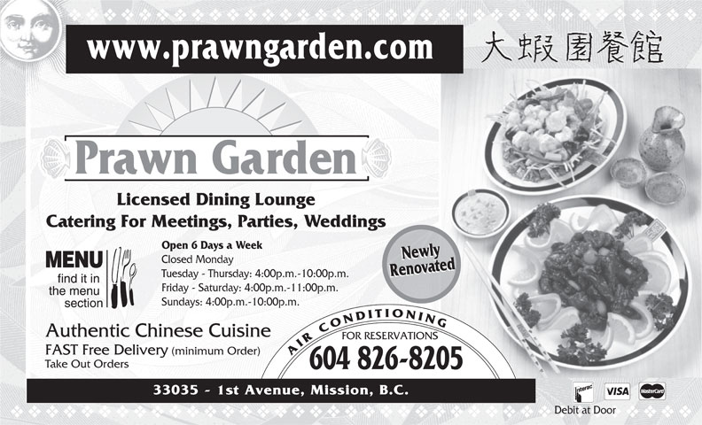 Prawn Garden Restaurant (604-826-8205) - Annonce illustrée======= - Friday - Saturday: 4:00p.m.-11:00p.m. Sundays: 4:00p.m.-10:00p.m. Authentic Chinese Cuisine FOR RESERVATIONS FAST Free Delivery (minimum Order) AIRCONDITIONING Take Out Orders 604 826-8205 33035 - 1st Avenue, Mission, B.C. Debit at Door vvvvvvvvvvvvvvvvvvvvvvvvvvvvvvvvvvvvvvv vvvvvvvvvvvvvvvvvvvvvvvvvvvvvvvvvvvv www.prawngarden.com Prawn Garden Licensed Dining Lounge Catering For Meetings, Parties, Weddings Open 6 Days a Week NewlyNewly Closed Monday RenovatedRenovated Tuesday - Thursday: 4:00p.m.-10:00p.m.