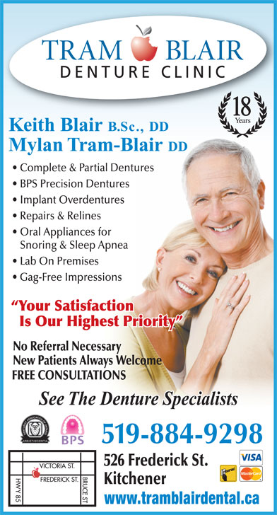 Tram-Blair Denture Clinic (519-884-9298) - Display Ad - DENTURE CLINIC 18 Keith Blair B.Sc., DD Mylan Tram-Blair DD Complete & Partial Dentures BPS Precision Dentures Implant Overdentures Repairs & Relines Oral Appliances for Snoring & Sleep Apnea Lab On Premises Gag-Free Impressions Your Satisfaction Is Our Highest Priority No Referral Necessary New Patients Always Welcome FREE CONSULTATIONS See The Denture Specialists 519-884-9298 526 Frederick St. Kitchener www.tramblairdental.ca