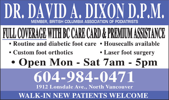 Foot Clinic (604-984-0471) - Annonce illustrée======= - DR. DAVID A. DIXON D.P.M. MEMBER, BRITISH COLUMBIA ASSOCIATION OF PODIATRISTS FULL COVERAGE WITH BC CARE CARD & PREMIUM ASSISTANCE Routine and diabetic foot care Housecalls available Custom foot orthotics Laser foot surgery Open Mon - Sat 7am - 5pm 604-984-0471 1912 Lonsdale Ave., North Vancouver WALK-IN NEW PATIENTS WELCOME