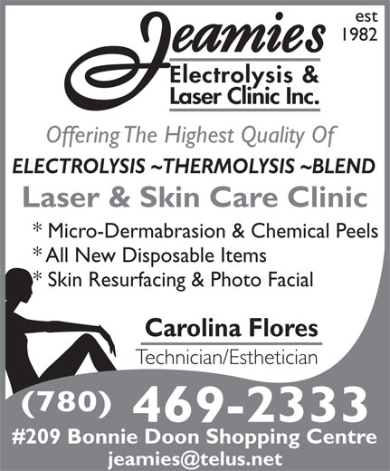 Jeamie's Electrolysis Clinic Inc (780-469-2333) - Display Ad - 1982 Electrolysis & Laser Clinic Inc. Offering The Highest Quality Of ELECTROLYSIS ~THERMOLYSIS ~BLEND Laser & Skin Care Clinic * Micro-Dermabrasion & Chemical Peels * All New Disposable Items * Skin Resurfacing & Photo Facial Carolina Flores Technician/Esthetician (780) 469-2333 #209 Bonnie Doon Shopping Centre est est 1982 Electrolysis & Laser Clinic Inc. Offering The Highest Quality Of ELECTROLYSIS ~THERMOLYSIS ~BLEND Laser & Skin Care Clinic * Micro-Dermabrasion & Chemical Peels * All New Disposable Items * Skin Resurfacing & Photo Facial Carolina Flores Technician/Esthetician (780) 469-2333 #209 Bonnie Doon Shopping Centre