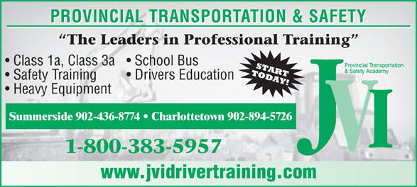 JVI Provincial Transportation and Safety (1-800-383-5957) - Display Ad - Class 1a, Class 3a  School Bus Safety Training Drivers Education PROVINCIAL TRANSPORTATION & SAFETY Heavy Equipment Summerside 902-436-8774   Charlottetown 902-894-5726 www.jvidrivertraining.com