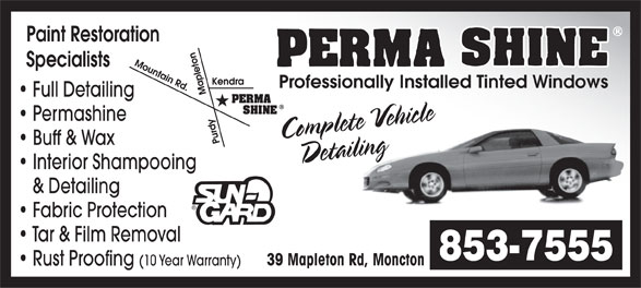 Perma Shine (506-853-7555) - Display Ad - Paint Restoration Specialists Professionally Installed Tinted Windows Full Detailing Complete Vehicling e e Permashine h i c Buff & Wax DetailDetailing Interior Shampooing & Detailing Fabric Protection Tar & Film Removal 853-7555 39 Mapleton Rd, Moncton Rust Proofing (10 Year Warranty)