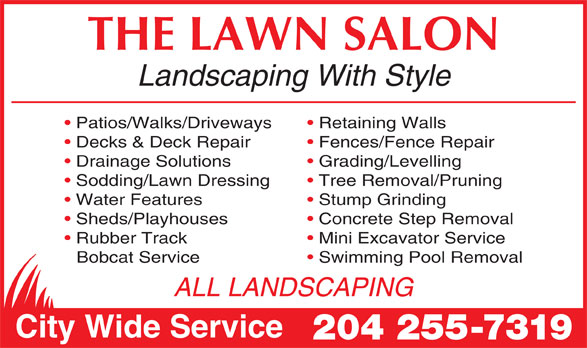 The Lawn Salon (204-255-7319) - Annonce illustrée======= - THE LAWN SALON Landscaping With Style Patios/Walks/Driveways Retaining Walls Decks & Deck Repair Fences/Fence Repair Drainage Solutions Grading/Levelling Sodding/Lawn Dressing Tree Removal/Pruning Water Features Stump Grinding Sheds/Playhouses Concrete Step Removal Rubber Track Mini Excavator Service Bobcat Service Swimming Pool Removal ALL LANDSCAPING City Wide Service 204 255-7319