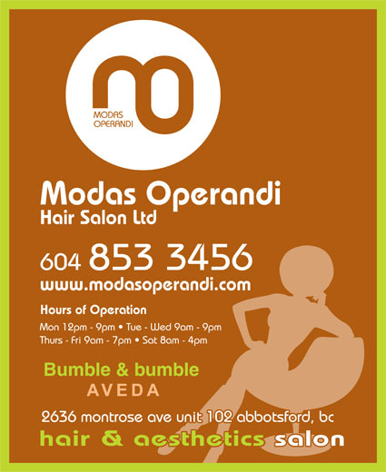 Modas Operandi Hair Salon Ltd (604-853-3456) - Display Ad - MODAS OPERANDI Modas Operandi Hair Salon Ltd 604 853 3456 www.modasoperandi.com Hours of Operation Mon 12pm - 9pm   Tue - Wed 9am - 9pm Thurs - Fri 9am - 7pm   Sat 8am - 4pm Bumble & bumble abbotsford 2636 montrose ave unit 102 abbotsford, bc hair & aesthetics salonetics salon