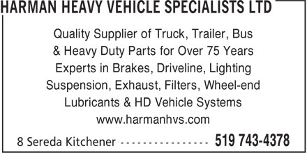Harman Heavy Vehicle Specialists Ltd (519-743-4378) - Display Ad - Quality Supplier of Truck, Trailer, Bus & Heavy Duty Parts for Over 75 Years Suspension, Exhaust, Filters, Wheel-end Lubricants & HD Vehicle Systems www.harmanhvs.com Experts in Brakes, Driveline, Lighting