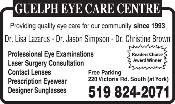 Guelph Eye Care Centre (519-824-2071) - Display Ad - Providing quality eye care for our community since 1993 Dr. Lisa Lazarus - Dr. Jason Simpson - Dr. Christine Brown Readers Choice Professional Eye Examinations Award Winner Laser Surgery Consultation Free Parking Contact Lenses 220 Victoria Rd. South (at York) Prescription Eyewear Designer Sunglasses 519 824-2071