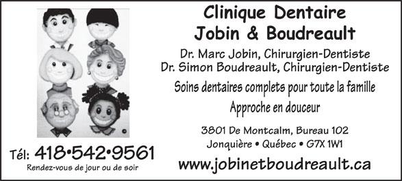 Clinique Dentaire Jobin & Boudreault (418-542-9561) - Annonce illustrée======= - Dr. Marc Jobin, Chirurgien-Dentiste Dr. Simon Boudreault, Chirurgien-Dentiste Soins dentaires complets pour toute la famille Approche en douceur 3801 De Montcalm, Bureau 102 Jonquière   Québec   G7X 1W1 Tél: 4185429561 www.jobinetboudreault.ca Rendez-vous de jour ou de soir