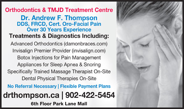 Dr. Andrew Thompson Orthodontist (902-422-5454) - Display Ad - Orthodontics & TMJD Treatment Centre Dr. Andrew F. Thompson DDS, FRCD, Cert. Oro-Facial Pain Over 30 Years Experience Treatments & Diagnostics Including: Advanced Orthodontics (damonbraces.com) Botox Injections for Pain Management Appliances for Sleep Apnea & Snoring Specifically Trained Massage Therapist On-Site Dental Physical Therapies On-Site No Referral Necessary Flexible Payment Plans drthompson.ca 902-422-5454 6th Floor Park Lane Mall Invisalign Premier Provider (invisalign.com)