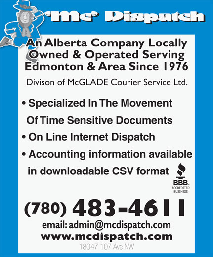 MC Dispatch (780-483-4611) - Display Ad - An Alberta Company Locally Owned & Operated Serving Edmonton & Area Since 1976 Divison of McGLADE Courier Service Ltd. Specialized In The Movement Of Time Sensitive Documents On Line Internet Dispatch Accounting information available in downloadable CSV format (780) 483-4611 18047 107 Ave NW An Alberta Company Locally Owned & Operated Serving Edmonton & Area Since 1976 Divison of McGLADE Courier Service Ltd. Specialized In The Movement Of Time Sensitive Documents On Line Internet Dispatch Accounting information available in downloadable CSV format (780) 483-4611 18047 107 Ave NW