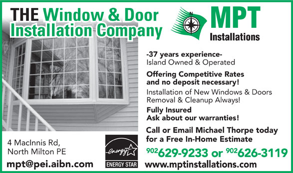 MPT Installations (902-629-9233) - Display Ad - The Window & Door THE Window & Door Installation Company -37 years experience- Island Owned & Operated Offering Competitive Rates and no deposit necessary! Installation of New Windows & Doors Removal & Cleanup Always! Fully Insured Ask about our warranties! Call or Email Michael Thorpe today for a Free In-Home Estimate 4 MacInnis Rd, 902 North Milton PE 629-9233 or 626-3119 www.mptinstallations.com