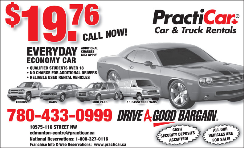 Practicar Car & Truck Rentals (780-433-0999) - Annonce illustrée======= - ALL OUR SECURITY DEPOSITS VEHICLES ARE National Reservations: 1-800-327-0116 ACCEPTED! FOR SALE!10575-11 www.practicar.ca Franchise Info & Web Reservations: CASH ADDITIONAL CHARGES EVERYDAY MAY APPLY ECONOMY CAR QUALIFIED STUDENTS OVER 18 NO CHARGE FOR ADDITIONAL DRIVERS RELIABLE USED RENTAL VEHICLES TRUCKS CARS MINI VANS 15 PASSENGER VANS 780-433-0999 6 STREET NW CHARGES EVERYDAY MAY APPLY ECONOMY CAR QUALIFIED STUDENTS OVER 18 NO CHARGE FOR ADDITIONAL DRIVERS RELIABLE USED RENTAL VEHICLES TRUCKS CARS MINI VANS 15 PASSENGER VANS 780-433-0999 6 STREET NW CASH ALL OUR ADDITIONAL SECURITY DEPOSITS VEHICLES ARE National Reservations: 1-800-327-0116 ACCEPTED! FOR SALE!10575-11 www.practicar.ca Franchise Info & Web Reservations: